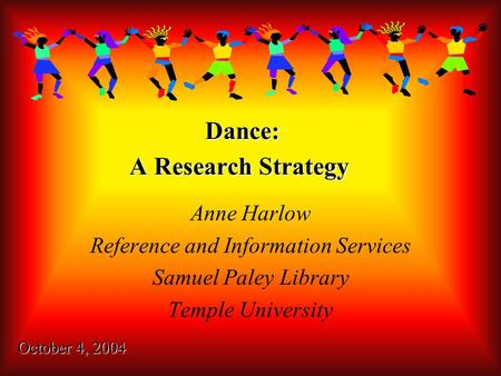 Dance: A Research Strategy Anne Harlow Reference and Information Services Samuel Paley Library Temple University October 4, 2004.