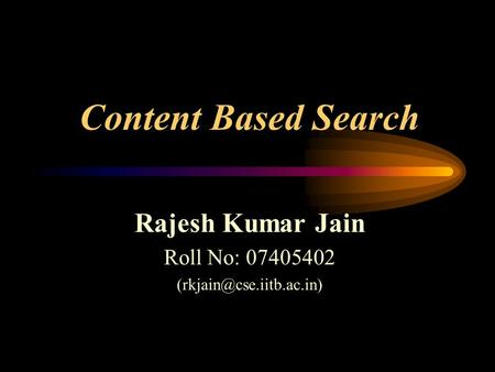 Content Based Search Rajesh Kumar Jain Roll No: 07405402