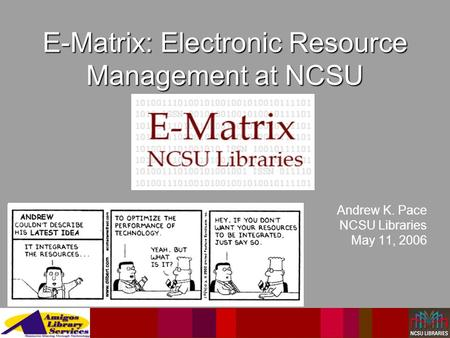 E-Matrix: Electronic Resource Management at NCSU Andrew K. Pace NCSU Libraries May 11, 2006.