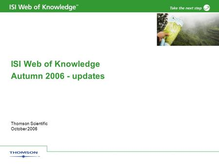 Thomson Scientific October 2006 ISI Web of Knowledge Autumn 2006 - updates.