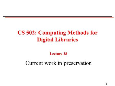 1 CS 502: Computing Methods for Digital Libraries Lecture 28 Current work in preservation.