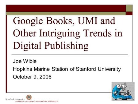 Google Books, UMI and Other Intriguing Trends in Digital Publishing Joe Wible Hopkins Marine Station of Stanford University October 9, 2006.