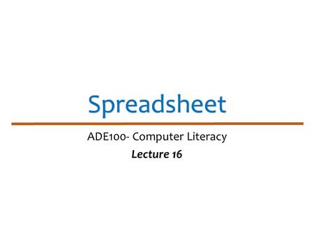 Spreadsheet ADE100- Computer Literacy Lecture 16.