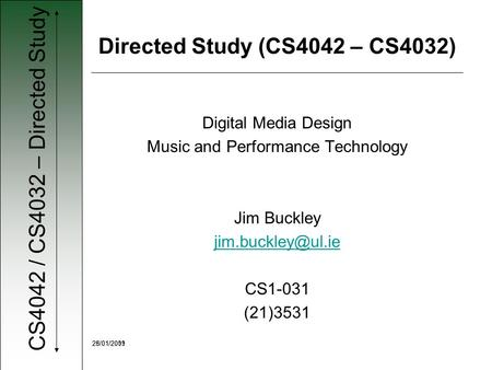CS4042 / CS4032 – Directed Study 28/01/200925/01/2011 Digital Media Design Music and Performance Technology Jim Buckley CS1-031 (21)3531.