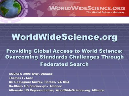 WorldWideScience.org Providing Global Access to World Science: Overcoming Standards Challenges Through Federated Search CODATA 2008 Kyiv, Ukraine Thomas.