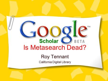 Roy Tennant California Digital Library Is Metasearch Dead?