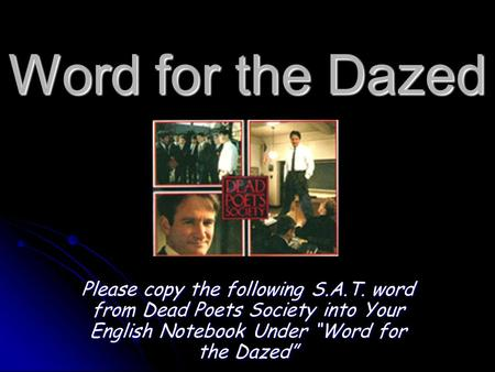 "Word for the Dazed Please copy the following S.A.T. word from Dead Poets Society into Your English Notebook Under ""Word for the Dazed"""