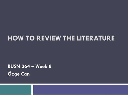 HOW TO REVIEW THE LITERATURE BUSN 364 – Week 8 Özge Can.