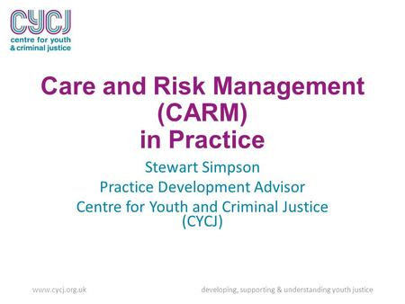 Care and Risk Management (CARM) in Practice Stewart Simpson Practice Development Advisor Centre for Youth and Criminal Justice (CYCJ) www.cycj.org.uk developing,