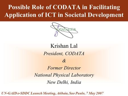 Possible Role of CODATA in Facilitating Application of ICT in Societal Development Krishan Lal President, CODATA & Former Director National Physical Laboratory.