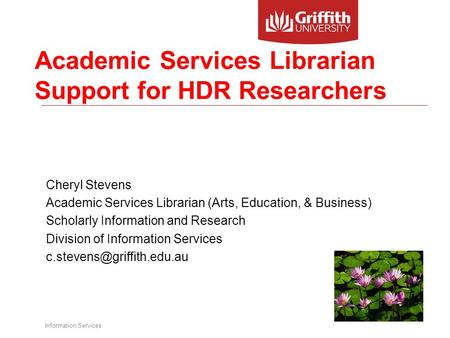 Information Services Academic Services Librarian Support for HDR Researchers Cheryl Stevens Academic Services Librarian (Arts, Education, & Business) Scholarly.