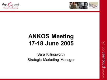 ANKOS Meeting 17-18 June 2005 Sara Killingworth Strategic Marketing Manager.