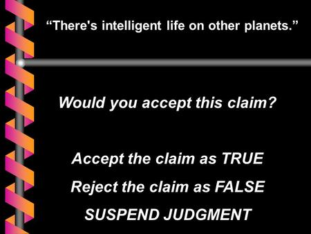 """There's intelligent life on other planets."" Would you accept this claim? Accept the claim as TRUE Reject the claim as FALSE SUSPEND JUDGMENT."