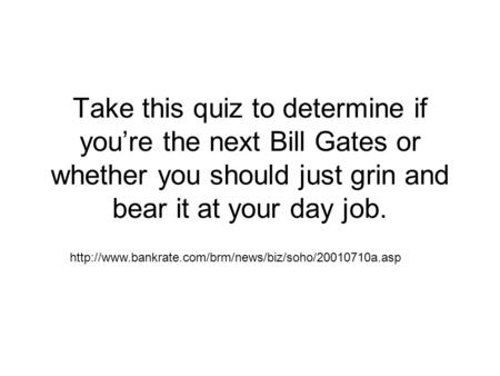 Take this quiz to determine if you're the next Bill Gates or whether you should just grin and bear it at your day job.