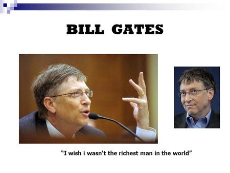 "BILL GATES ""I wish i wasn't the richest man in the world"""