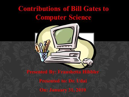 Contributions of Bill Gates to Computer Science Presented By: Franshetta Hibbler Presented to: Dr. Udai On: January 31, 2010.