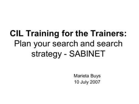 CIL Training for the Trainers: Plan your search and search strategy - SABINET Marieta Buys 10 July 2007.