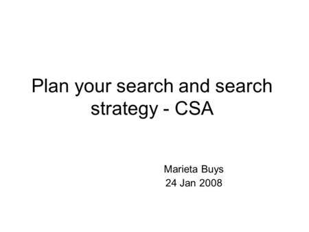 Plan your search and search strategy - CSA Marieta Buys 24 Jan 2008.