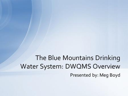 Presented by: Meg Boyd The Blue Mountains Drinking Water System: DWQMS Overview.