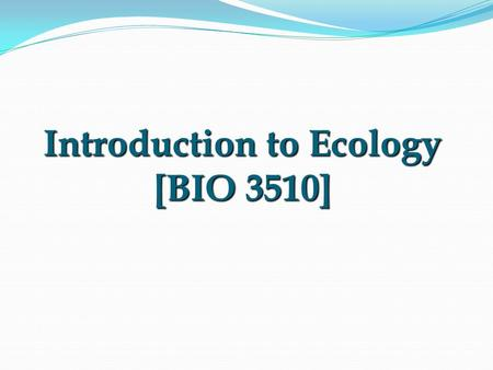 "Introduction to Ecology [BIO 3510]. Greek origin OIKOS = household LOGOS = study of… Study of the ""house/environment"" in which we live. Origin of the."
