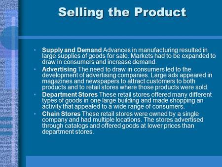 Selling the Product Supply and Demand Advances in manufacturing resulted in large supplies of goods for sale. Markets had to be expanded to draw in consumers.