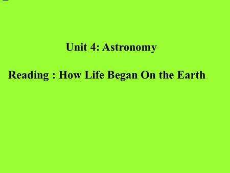 Unit 4: Astronomy Reading : How Life Began On the Earth.