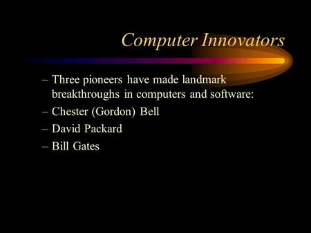 Computer Innovators –Three pioneers have made landmark breakthroughs in computers and software: –Chester (Gordon) Bell –David Packard –Bill Gates.