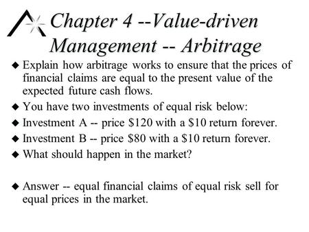 Chapter 4 --Value-driven Management -- Arbitrage u Explain how arbitrage works to ensure that the prices of financial claims are equal to the present value.