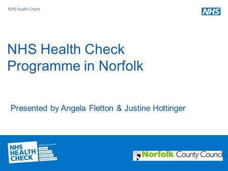 NHS Health Check NHS Health Check Programme in Norfolk Presented by Angela Fletton & Justine Hottinger.
