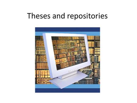 Theses and repositories. Theses & dissertations Excellent source of in- depth technical information Contains information often not published in detail.