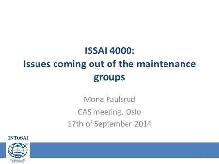 ISSAI 4000: Issues coming out of the maintenance groups Mona Paulsrud CAS meeting, Oslo 17th of September 2014 1.