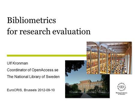 Bibliometrics for research evaluation Ulf Kronman Coordinator of OpenAccess.se The National Library of Sweden EuroCRIS, Brussels 2012-09-10.