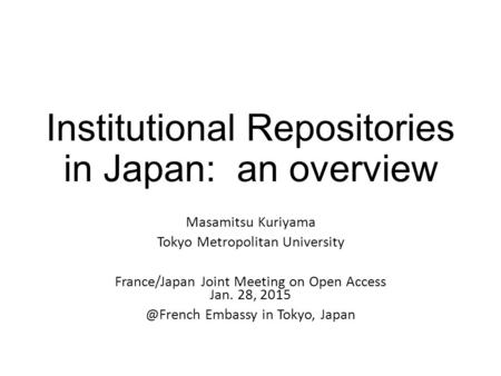 Institutional Repositories in Japan: an overview Masamitsu Kuriyama Tokyo Metropolitan University France/Japan Joint Meeting on Open Access Jan. 28, 2015.