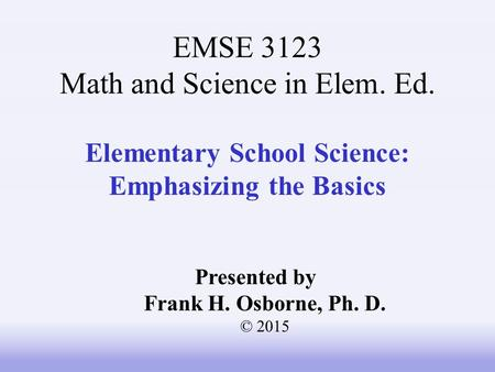 Elementary School Science: Emphasizing the Basics Presented by Frank H. Osborne, Ph. D. © 2015 EMSE 3123 Math and Science in Elem. Ed.