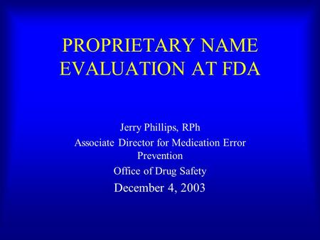 PROPRIETARY NAME EVALUATION AT FDA Jerry Phillips, RPh Associate Director for Medication Error Prevention Office of Drug Safety December 4, 2003.