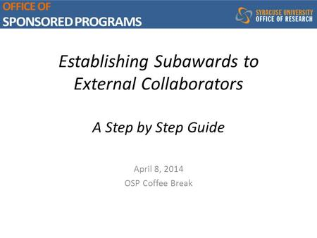 Establishing Subawards to External Collaborators A Step by Step Guide April 8, 2014 OSP Coffee Break.