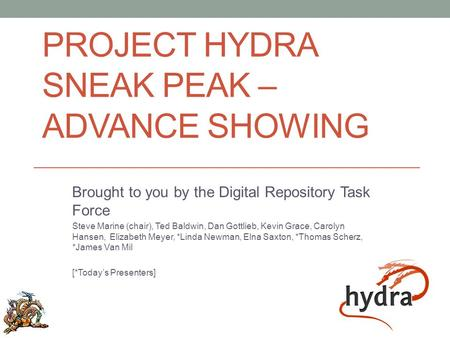 PROJECT HYDRA SNEAK PEAK – ADVANCE SHOWING Brought to you by the Digital Repository Task Force Steve Marine (chair), Ted Baldwin, Dan Gottlieb, Kevin Grace,