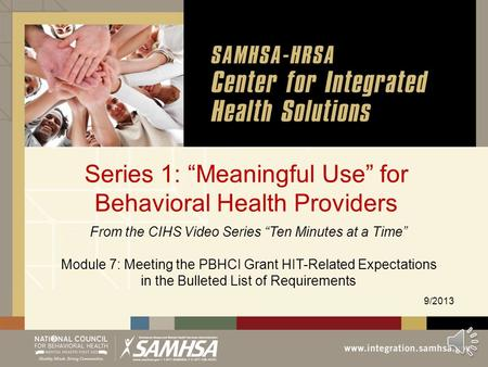 "Series 1: ""Meaningful Use"" for Behavioral Health Providers 9/2013 From the CIHS Video Series ""Ten Minutes at a Time"" Module 7: Meeting the PBHCI Grant."