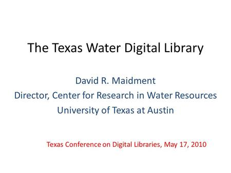 The Texas Water Digital Library David R. Maidment Director, Center for Research in Water Resources University of Texas at Austin Texas Conference on Digital.