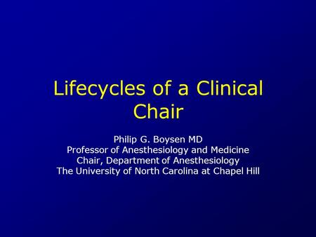 Lifecycles of a Clinical Chair Philip G. Boysen MD Professor of Anesthesiology and Medicine Chair, Department of Anesthesiology The University of North.