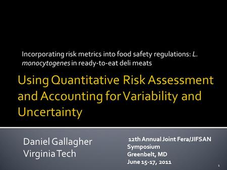 Incorporating risk metrics into food safety regulations: L. monocytogenes in ready-to-eat deli meats 1 Daniel Gallagher Virginia Tech 12th Annual Joint.