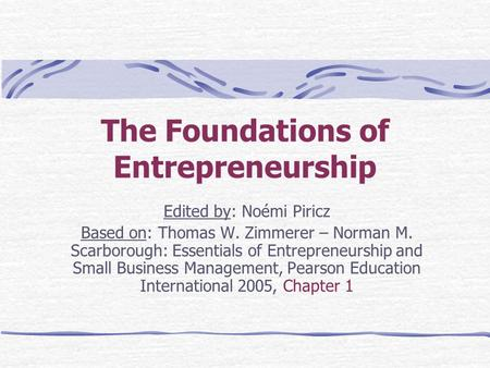 The Foundations of Entrepreneurship Edited by: Noémi Piricz Based on: Thomas W. Zimmerer – Norman M. Scarborough: Essentials of Entrepreneurship and Small.