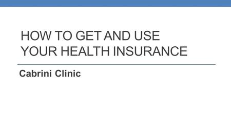 HOW TO GET AND USE YOUR HEALTH INSURANCE Cabrini Clinic.