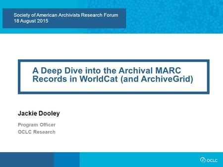 Society of American Archivists Research Forum 18 August 2015 A Deep Dive into the Archival MARC Records in WorldCat (and ArchiveGrid) Jackie Dooley Program.