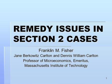 1 REMEDY ISSUES IN SECTION 2 CASES Franklin M. Fisher Jane Berkowitz Carlton and Dennis William Carlton Professor of Microeconomics, Emeritus, Massachusetts.