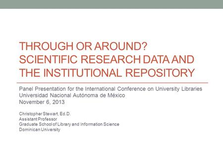 THROUGH OR AROUND? SCIENTIFIC RESEARCH DATA AND THE INSTITUTIONAL REPOSITORY Panel Presentation for the International Conference on University Libraries.