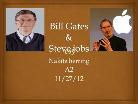 Nakita herring A211/27/12.   In this power point I will be talking about Bill Gates and Steve Jobs. Outline.