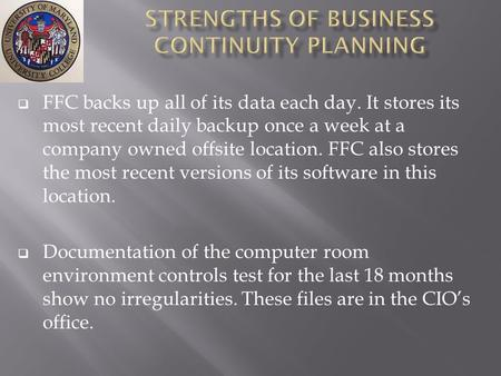  FFC backs up all of its data each day. It stores its most recent daily backup once a week at a company owned offsite location. FFC also stores the most.