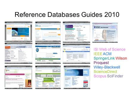 Reference Databases Guides 2010 ISI Web of Science IEEE ACM SpringerLink Wilson Proquest Wiley-Blackwell ScienceDirect Scopus SciFinder.