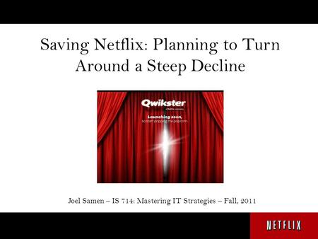 Saving Netflix: Planning to Turn Around a Steep Decline Joel Samen – IS 714: Mastering IT Strategies – Fall, 2011.